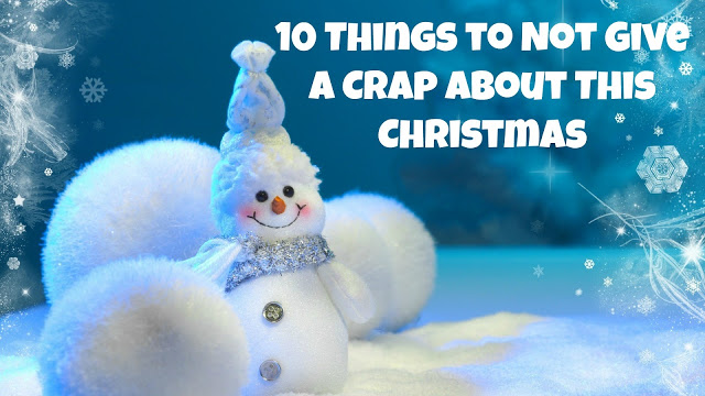 10 Things to Not Give A Crap About This Christmas
